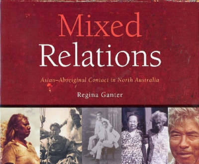 Mixed Relations: Histories and Stories of Asian/Aboriginal Contact in North Australia (Hardback)