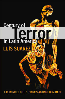Century Of Terror In Latin America: A Chronicle of U.S. Crimes Against Humanity (Paperback)