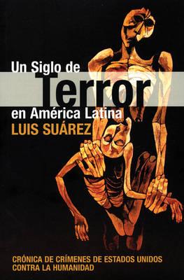 Siglo De Terror En America Latina: Cronico De Crimenes De Estados Unidados Contra La Humanidad (Paperback)
