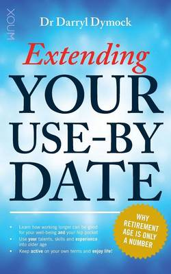 Extending Your Use-By Date: Why Retirement age is only a number (Paperback)