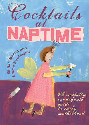 Cocktails At Naptime: A Woefully Inadequate Guide to Early Motherhood (Paperback)