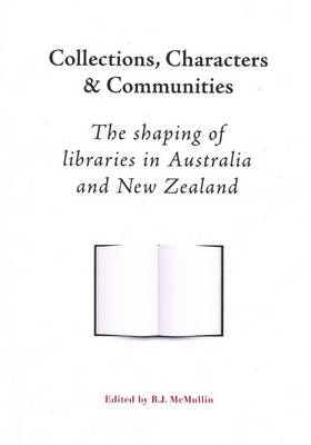 Collections, Characters and Communities: The Shaping of Libraries in Australia and New Zealand (Paperback)