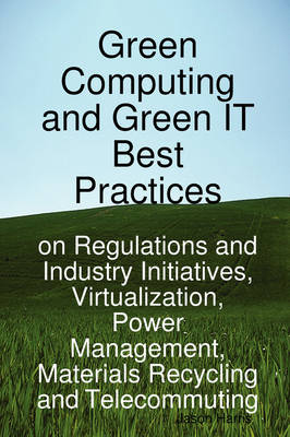 Green Computing and Green It Best Practices on Regulations and Industry Initiatives, Virtualization, Power Management, Materials Recycling and Telecom (Paperback)