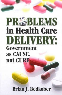 Problems in Health Care Delivery: Government as Cause, Not Cure (Paperback)