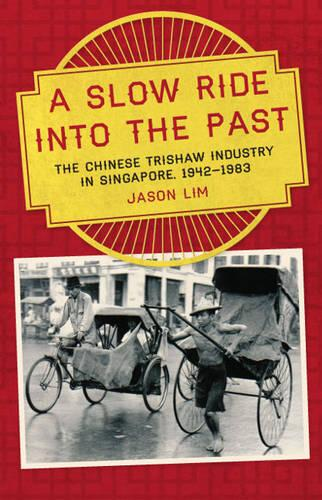 A Slow Ride into the Past: The Chinese Trishaw Industry in Singapore, 1942-1983 (Paperback)