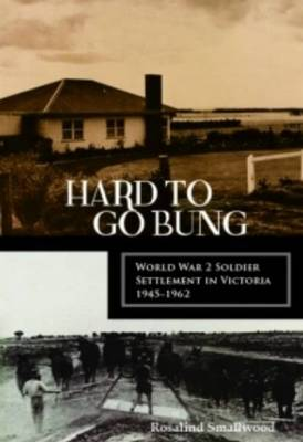Hard to Go Bung: World War 2 Soldier Settlement in Victoria 1945 1962 (Paperback)