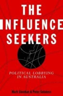 The Influence Seekers: Political Lobbying in Australia (Paperback)