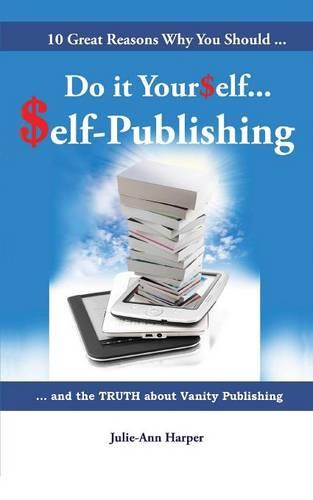 10 Great Reasons Why You Should Do It Yourself - Self Publishing: and the TRUTH about Vanity Publishing (Paperback)