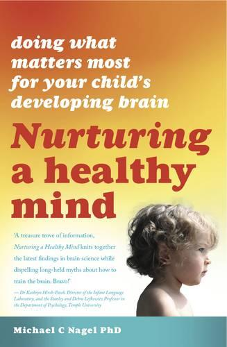 Nurturing a Healthy Mind: Doing What Matters Most For Your Child's Developing Brain (Paperback)