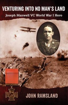 Venturing into No Man's Land: The Charmed Life of Joseph Maxwell VC, World War I Hero (Paperback)