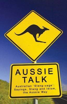 Aussie Talk: Australian 'slang-uage' - Sayings, Slang and Idiom, the Aussie Way (Paperback)