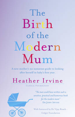 The Birth of the Modern Mum: A new mother's no nonsense guide to looking after herself in baby's first year (Paperback)