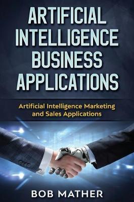 Artificial Intelligence Business Applications: Artificial Intelligence Marketing and Sales Applications (Hardback)