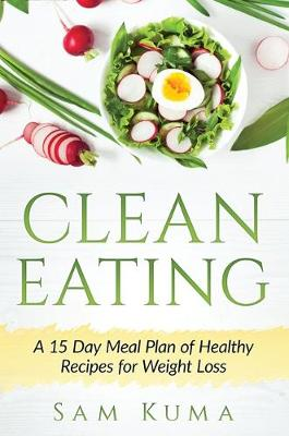 Clean Eating: A 15 Day Meal Plan of Healthy Recipes for Weight Loss (Hardback)