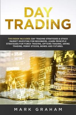 Day Trading: This Book Includes: Day Trading Strategies & Stock Market Investing for Beginners, Learn Principle Strategies for Forex Trading, Options Trading, Swing Trading, Penny Stocks, Bonds and Futures (Paperback)