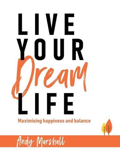 Live Your Dream Life: Maximising Happiness and Balance (Hardback)