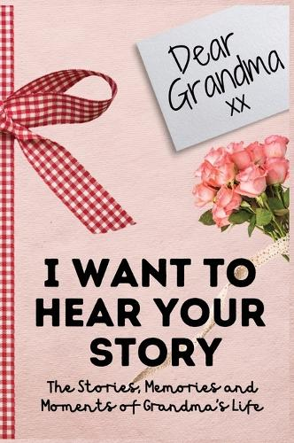 Dear Grandma. I Want To Hear Your Story: A Guided Memory Journal to Share The Stories, Memories and Moments That Have Shaped Grandma's Life 7 x 10 inch (Hardback)