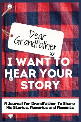 Dear Grandfather. I Want To Hear Your Story: A Guided Memory Journal to Share The Stories, Memories and Moments That Have Shaped Grandfather's Life - 7 x 10 inch (Hardback)