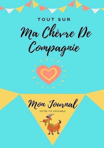 Tout Sur Ma Chevre De Compagnie: Mon Journal Notre Vie Ensemble - Tout Sur Mon Animal de Compagnie 1 (Paperback)
