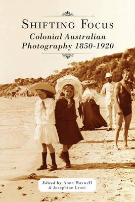 Shifting Focus: Colonial Australian Photography 1850-1920 (Paperback)