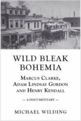Wild Bleak Bohemia: Marcus Clarke, Adam Lindsay Gordon and Henry Kendall (Paperback)