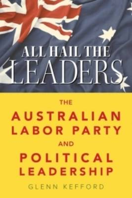 All Hail the Leaders: The Australian Labor Party and Political Leadership (Paperback)