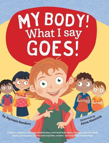 My Body! What I Say Goes!: Teach Children about Body Safety, Safe and Unsafe Touch, Private Parts, Consent, Respect, Secrets and Surprises (Hardback)