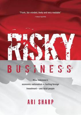 Risky Business: How Indonesia's Economic Nationalism is Hurting Foreign Investment -- and Local People (Paperback)