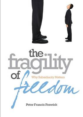 The Fragility of Freedom: Why Subsidiarity Matters (Paperback)