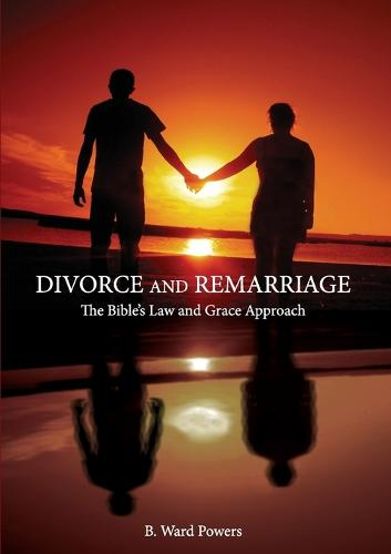 Divorce and Remarriage: The Bible's Law and Grace Approach (Paperback)