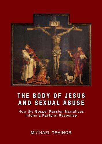 The Body of Jesus and Sexual Abuse: How the Gospel Passion Narratives Inform a Pastoral Response (Paperback)