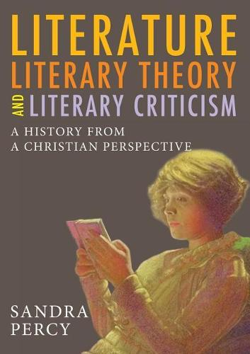Literature, Literary Theory and Literary Criticism: A History from a Christian Perspective (Paperback)