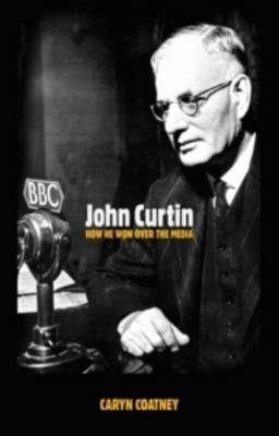 John Curtin How He Won Over the Media (Paperback)