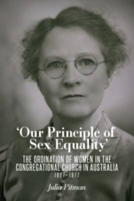 Our Principle of Sex Equality: The Ordination of Women in the Congregational Church in Australia 1927-1977 (Paperback)