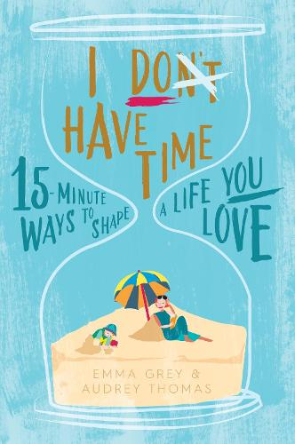 I Don't Have Time: 15-minute ways to shape a life you love (Paperback)
