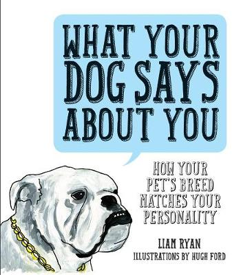 What Your Dog Says About You: How Your Pet's Breed Matches Your Personality (Hardback)