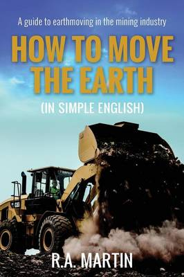 How to Move the Earth (in Simple English): A Guide to Earthmoving in the Mining Industry (Paperback)