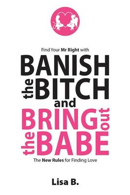 Banish the Bitch and Bring Out the Babe: The New Rules for Finding Love (Paperback)