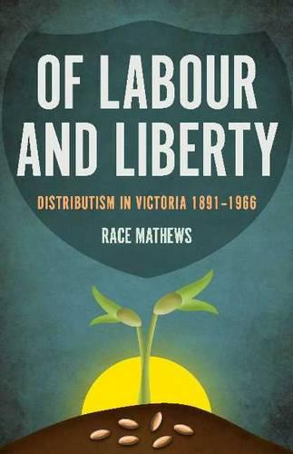 Of Labour and Liberty: Distributism in Victoria 1891-1966 (Paperback)