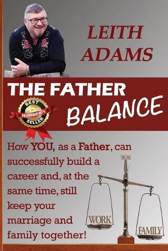 The Father Balance: How You, as a Father, Can Successfully Build a Career and, at the Same Time, Still Keep Your Marriage and Family Together (Paperback)