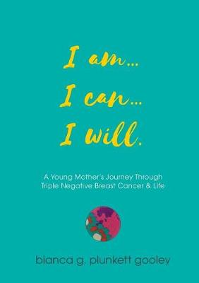I Am... I Can... I Will: A Young Mother's Journey Through Triple Negative Breast Cancer (Paperback)