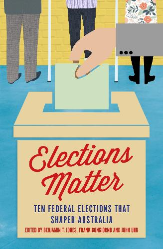 Elections Matter: Ten Federal Elections that Shaped Australia (Paperback)