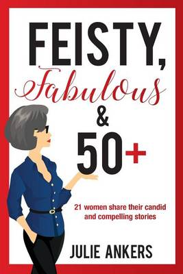 Feisty, Fabulous and 50 Plus: 21 Women Share Their Candid and Compelling Stories (Paperback)