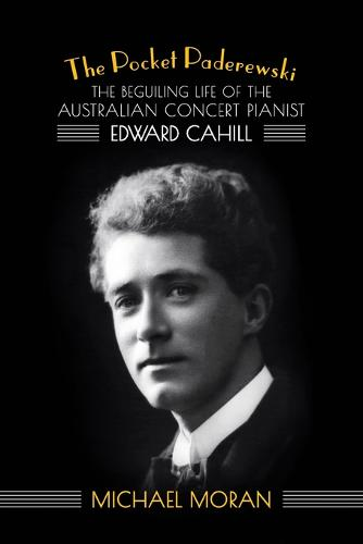 The Pocket Paderewski: The Beguiling Life of the Australian Concert Pianist Edward Cahill (Paperback)