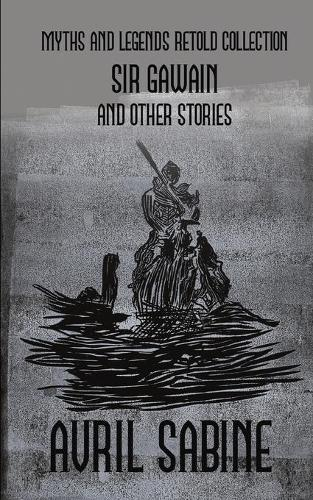 Sir Gawain And Other Stories: Myths And Legends Retold Collection - Myths and Legends Retold (Paperback)