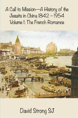 A Call to Mission - A History of the Jesuits in China 1842-1954: Volume 1: The French Romance (Paperback)
