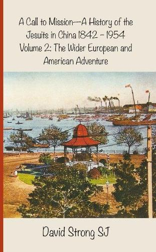 A Call to Mission - A History of the Jesuits in China 1842-1954: Volume 2: The Wider European and American Adventure (Paperback)