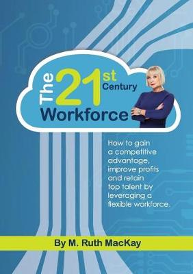 The 21st Century Workforce: How to Gain a Competitive Advantage, Improve Profits and Retain Top Talent by Leveraging a Flexible Workforce. (Paperback)