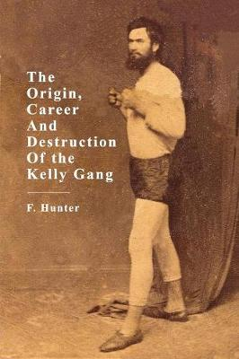 The Origin, Career And Destruction Of the Kelly Gang (Paperback)