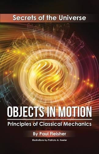 Objects in Motion: Principles of Classical Mechanics - Secrets of the Universe 3 (Paperback)